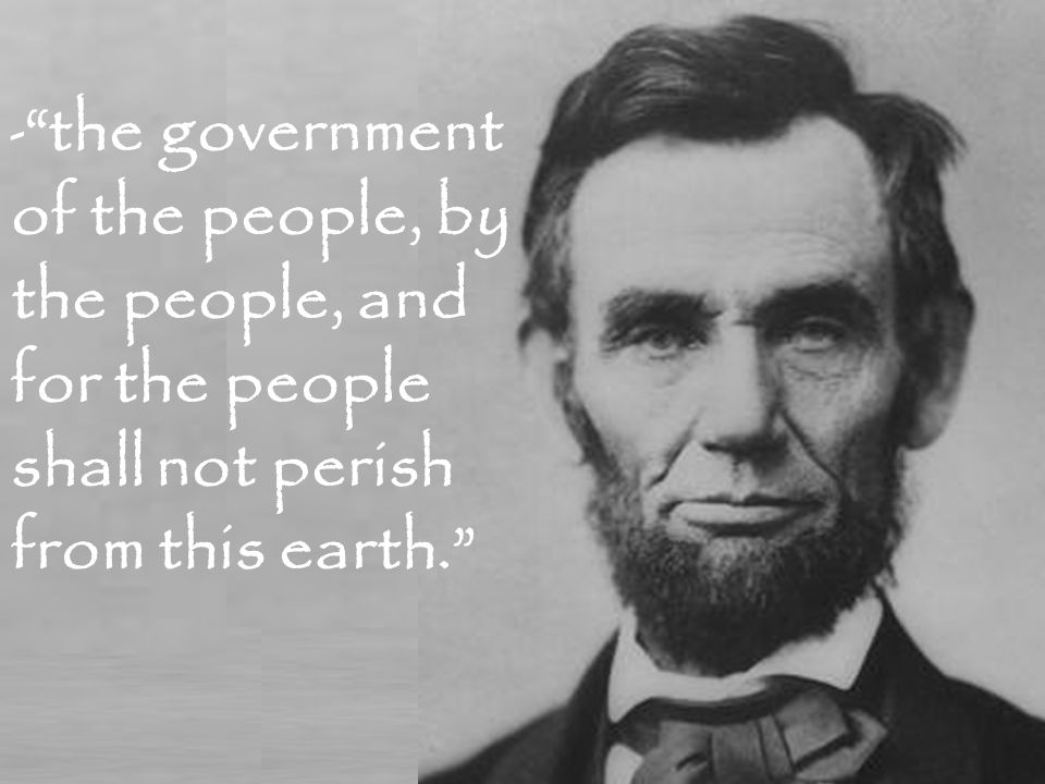 - the government of the people, by the people, and for the people shall not perish from this earth.