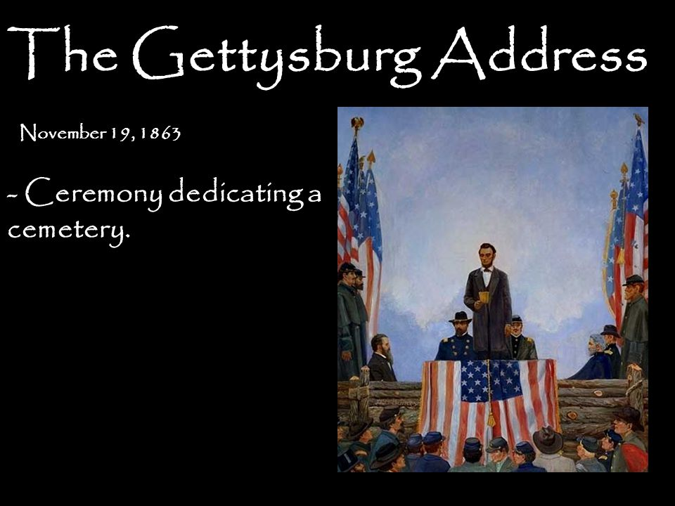 The Gettysburg Address November 19, 1863 - Ceremony dedicating a cemetery.