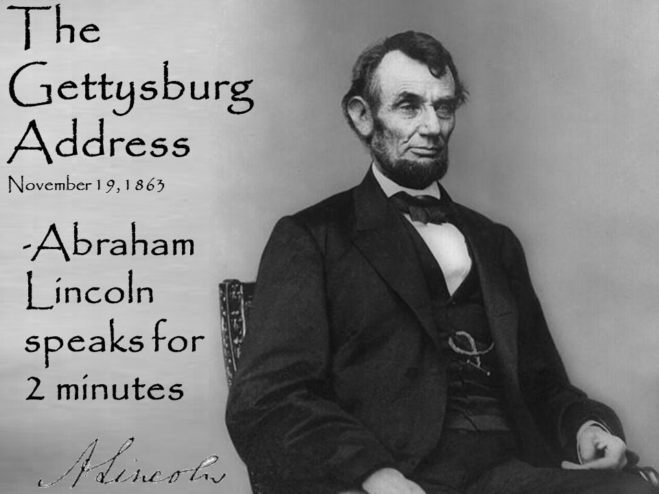 The Gettysburg Address November 19, 1863 - Abraham Lincoln speaks for 2 minutes