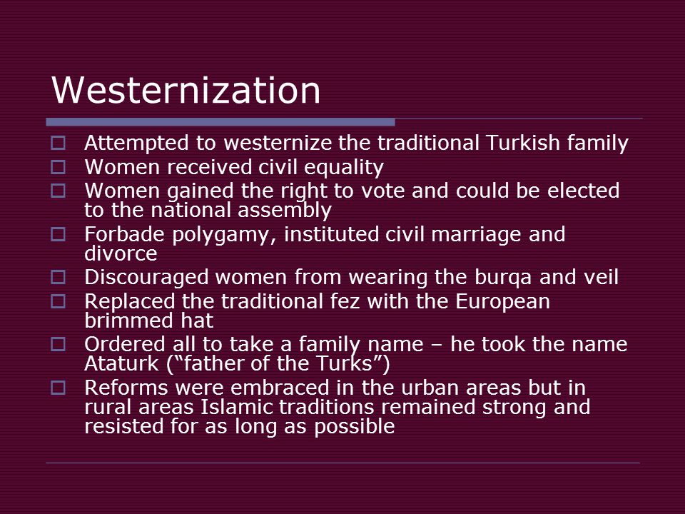 Westernization  Attempted to westernize the traditional Turkish family  Women received civil equality  Women gained the right to vote and could be elected to the national assembly  Forbade polygamy, instituted civil marriage and divorce  Discouraged women from wearing the burqa and veil  Replaced the traditional fez with the European brimmed hat  Ordered all to take a family name – he took the name Ataturk ( father of the Turks )  Reforms were embraced in the urban areas but in rural areas Islamic traditions remained strong and resisted for as long as possible