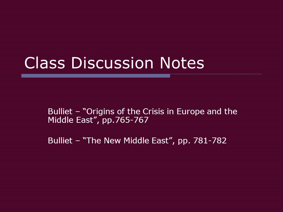 Class Discussion Notes Bulliet – Origins of the Crisis in Europe and the Middle East , pp.765-767 Bulliet – The New Middle East , pp.