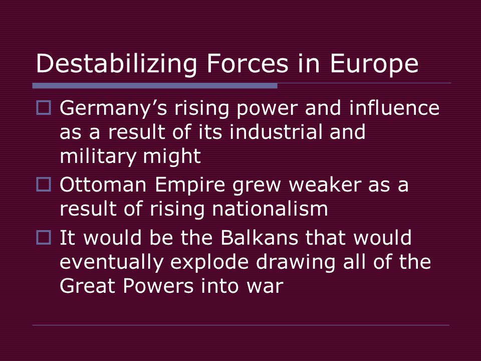 Destabilizing Forces in Europe  Germany's rising power and influence as a result of its industrial and military might  Ottoman Empire grew weaker as a result of rising nationalism  It would be the Balkans that would eventually explode drawing all of the Great Powers into war