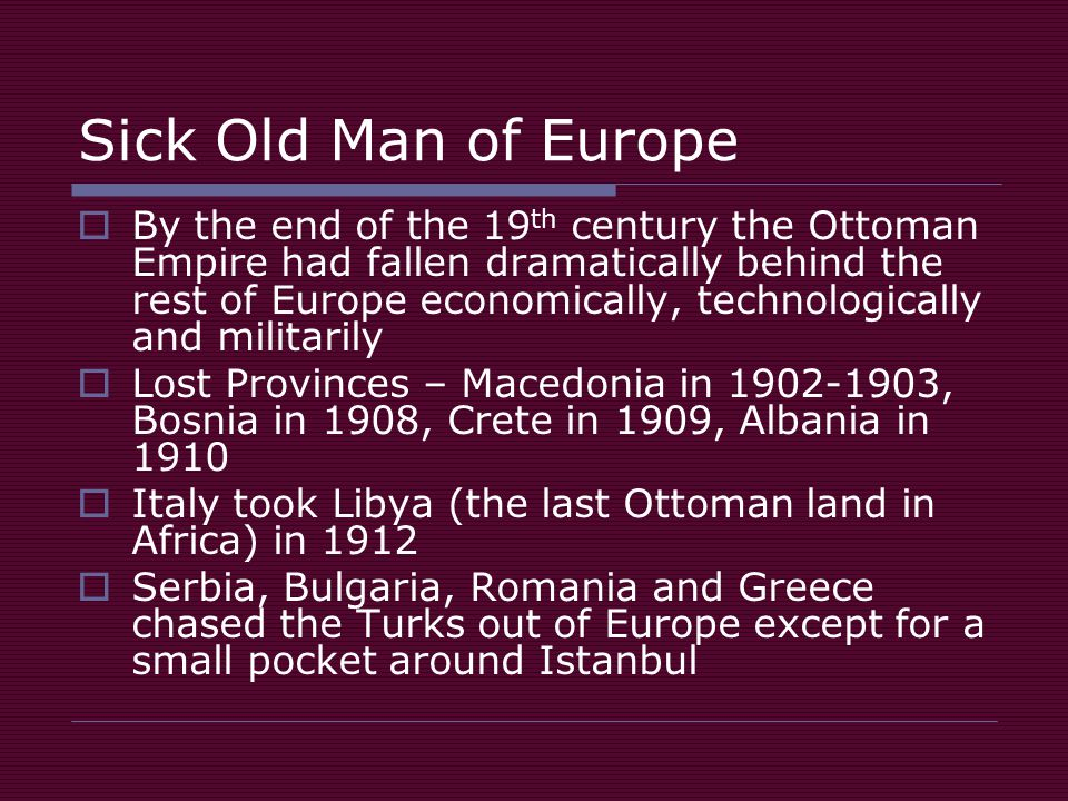 Sick Old Man of Europe  By the end of the 19 th century the Ottoman Empire had fallen dramatically behind the rest of Europe economically, technologically and militarily  Lost Provinces – Macedonia in 1902-1903, Bosnia in 1908, Crete in 1909, Albania in 1910  Italy took Libya (the last Ottoman land in Africa) in 1912  Serbia, Bulgaria, Romania and Greece chased the Turks out of Europe except for a small pocket around Istanbul