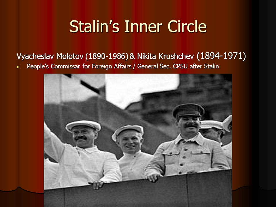 Stalin's Inner Circle Vyacheslav Molotov (1890-1986) & Nikita Krushchev (1894-1971) People's Commissar for Foreign Affairs / General Sec. CPSU after S