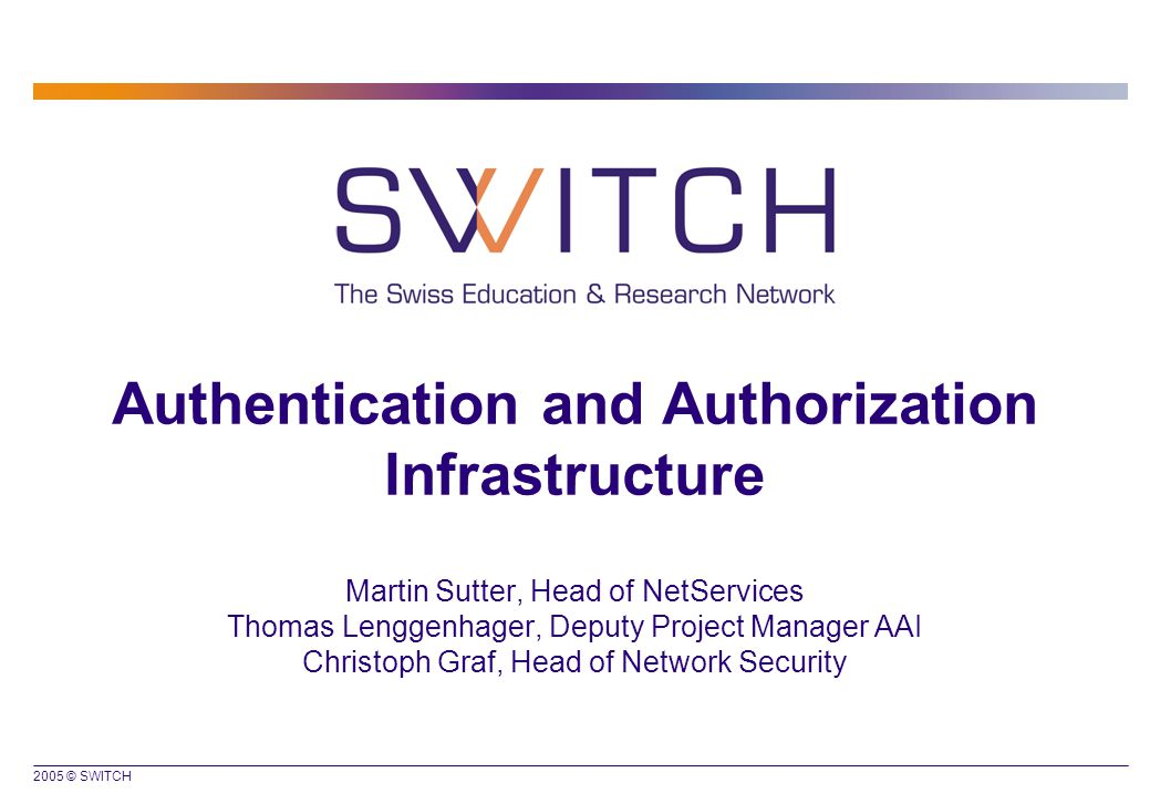 2005 © SWITCH Authentication and Authorization Infrastructure Martin Sutter, Head of NetServices Thomas Lenggenhager, Deputy Project Manager AAI Christoph Graf, Head of Network Security