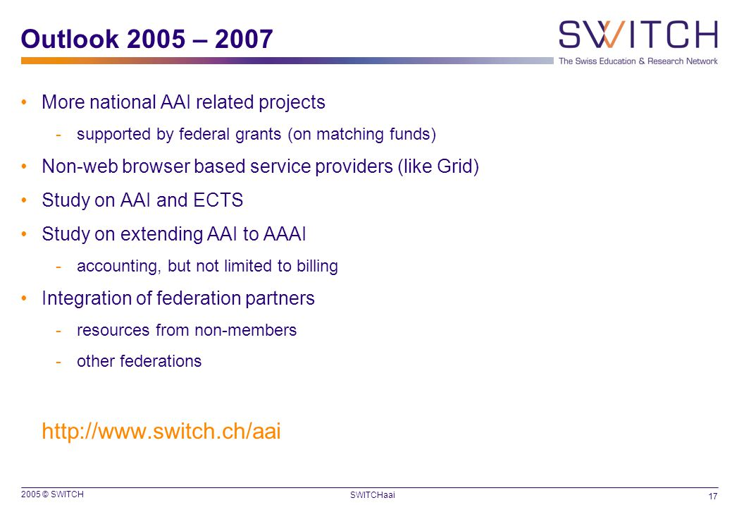 2005 © SWITCH 17 SWITCHaai Outlook 2005 – 2007 More national AAI related projects -supported by federal grants (on matching funds) Non-web browser based service providers (like Grid) Study on AAI and ECTS Study on extending AAI to AAAI -accounting, but not limited to billing Integration of federation partners -resources from non-members -other federations http://www.switch.ch/aai