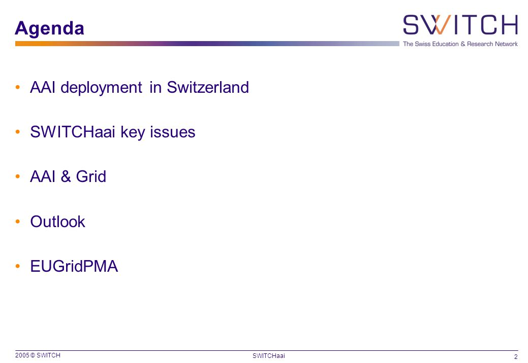 2005 © SWITCH 2 SWITCHaai Agenda AAI deployment in Switzerland SWITCHaai key issues AAI & Grid Outlook EUGridPMA