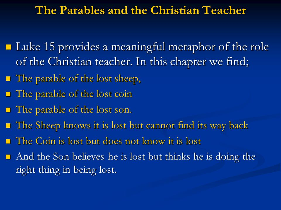 The Parables and the Christian Teacher Luke 15 provides a meaningful metaphor of the role of the Christian teacher. In this chapter we find; Luke 15 p
