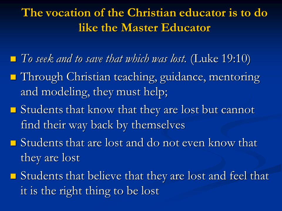 The vocation of the Christian educator is to do like the Master Educator To seek and to save that which was lost.