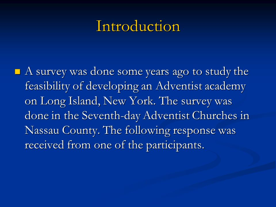 Introduction A survey was done some years ago to study the feasibility of developing an Adventist academy on Long Island, New York. The survey was don