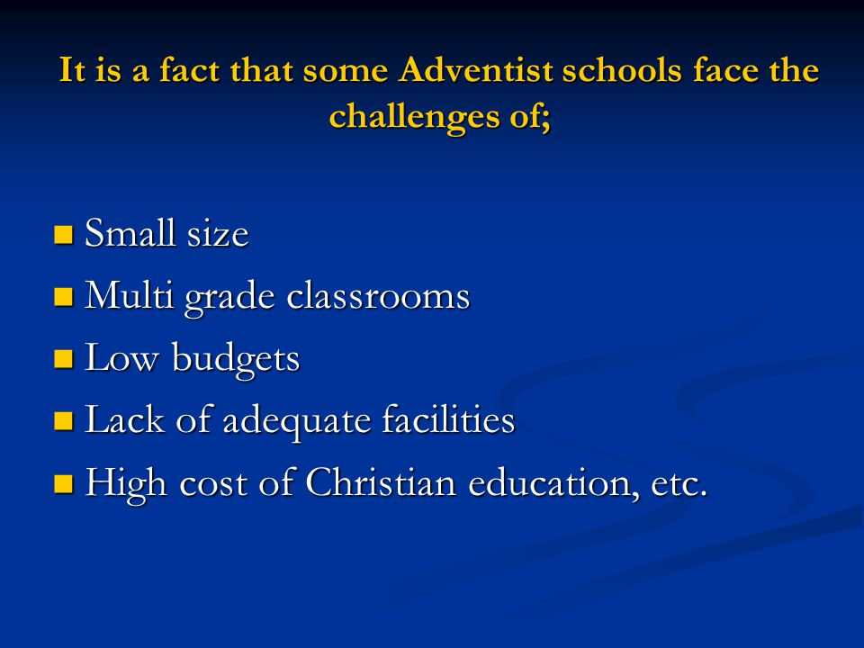 It is a fact that some Adventist schools face the challenges of; Small size Small size Multi grade classrooms Multi grade classrooms Low budgets Low b