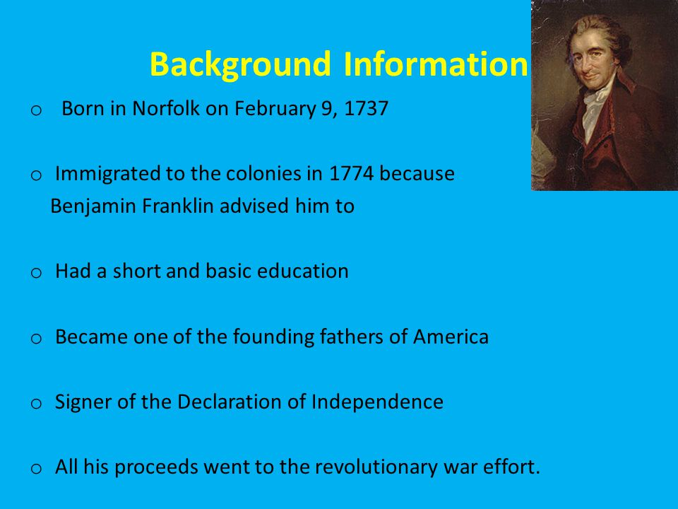 Background Information o Born in Norfolk on February 9, 1737 o Immigrated to the colonies in 1774 because Benjamin Franklin advised him to o Had a short and basic education o Became one of the founding fathers of America o Signer of the Declaration of Independence o All his proceeds went to the revolutionary war effort.