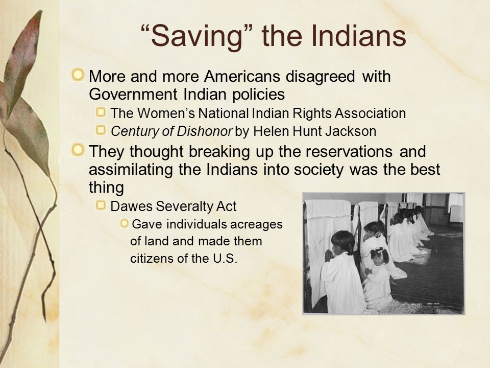 """""""Saving"""" the Indians More and more Americans disagreed with Government Indian policies The Women's National Indian Rights Association Century of Disho"""
