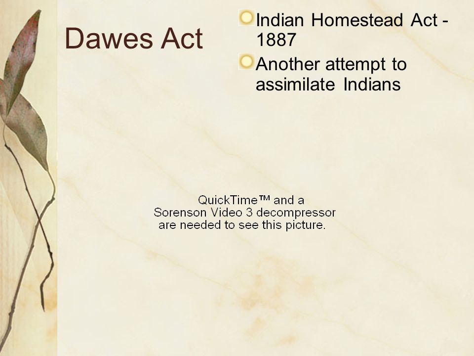Dawes Act Indian Homestead Act - 1887 Another attempt to assimilate Indians