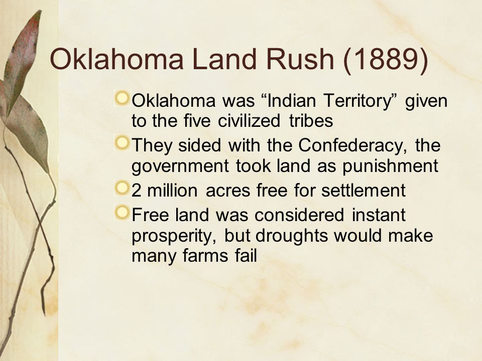 """Oklahoma Land Rush (1889) Oklahoma was """"Indian Territory"""" given to the five civilized tribes They sided with the Confederacy, the government took land"""