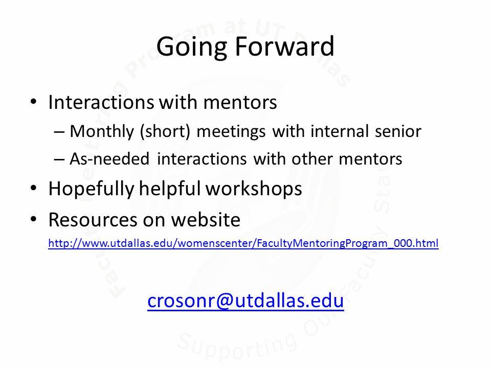 Going Forward Interactions with mentors – Monthly (short) meetings with internal senior – As-needed interactions with other mentors Hopefully helpful workshops Resources on website http://www.utdallas.edu/womenscenter/FacultyMentoringProgram_000.html crosonr@utdallas.edu