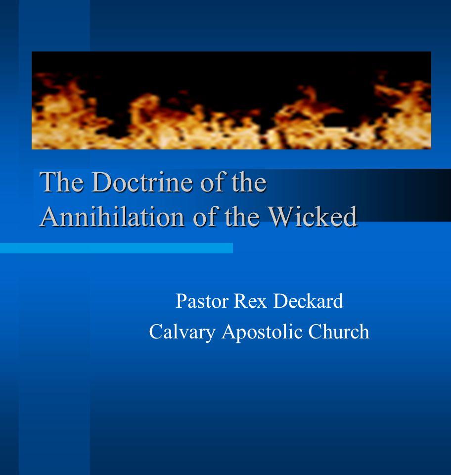 The Doctrine of the Annihilation of the Wicked Pastor Rex Deckard Calvary Apostolic Church