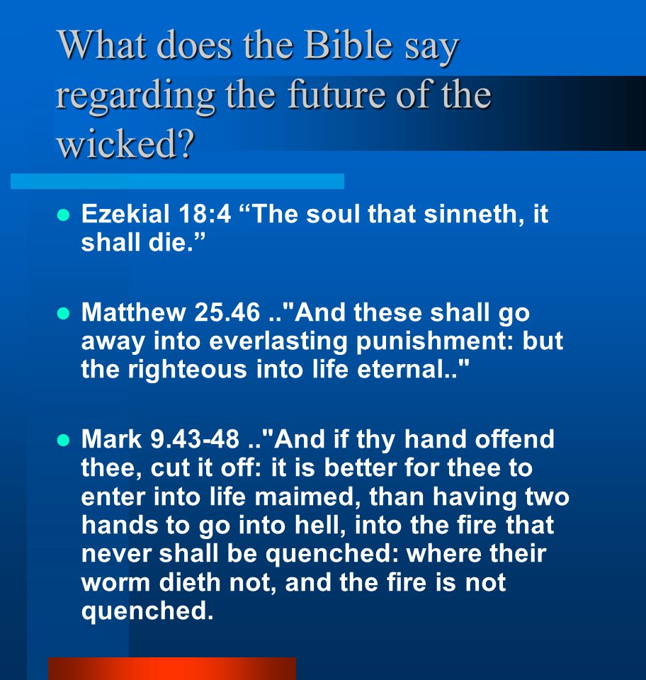"""What does the Bible say regarding the future of the wicked? Ezekial 18:4 """"The soul that sinneth, it shall die."""" Matthew 25.46.."""