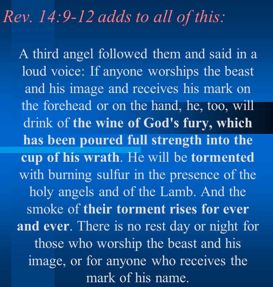 Rev. 14:9-12 adds to all of this: A third angel followed them and said in a loud voice: If anyone worships the beast and his image and receives his ma