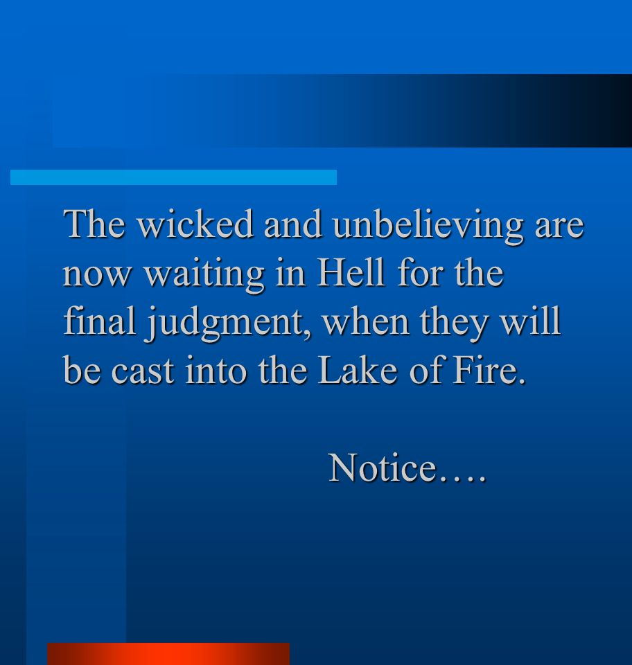 The wicked and unbelieving are now waiting in Hell for the final judgment, when they will be cast into the Lake of Fire. Notice….