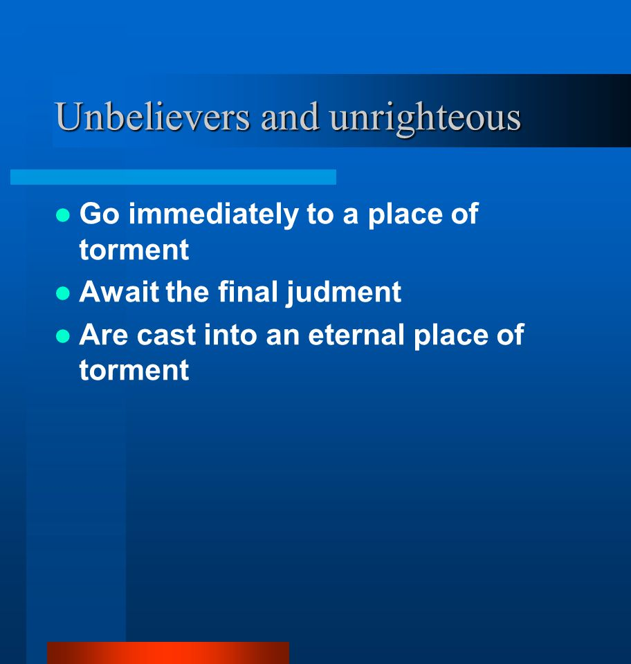 Unbelievers and unrighteous Go immediately to a place of torment Await the final judment Are cast into an eternal place of torment