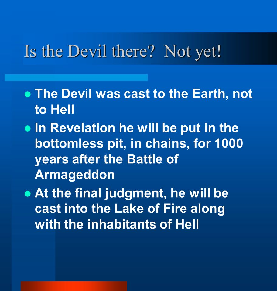 Is the Devil there? Not yet! The Devil was cast to the Earth, not to Hell In Revelation he will be put in the bottomless pit, in chains, for 1000 year