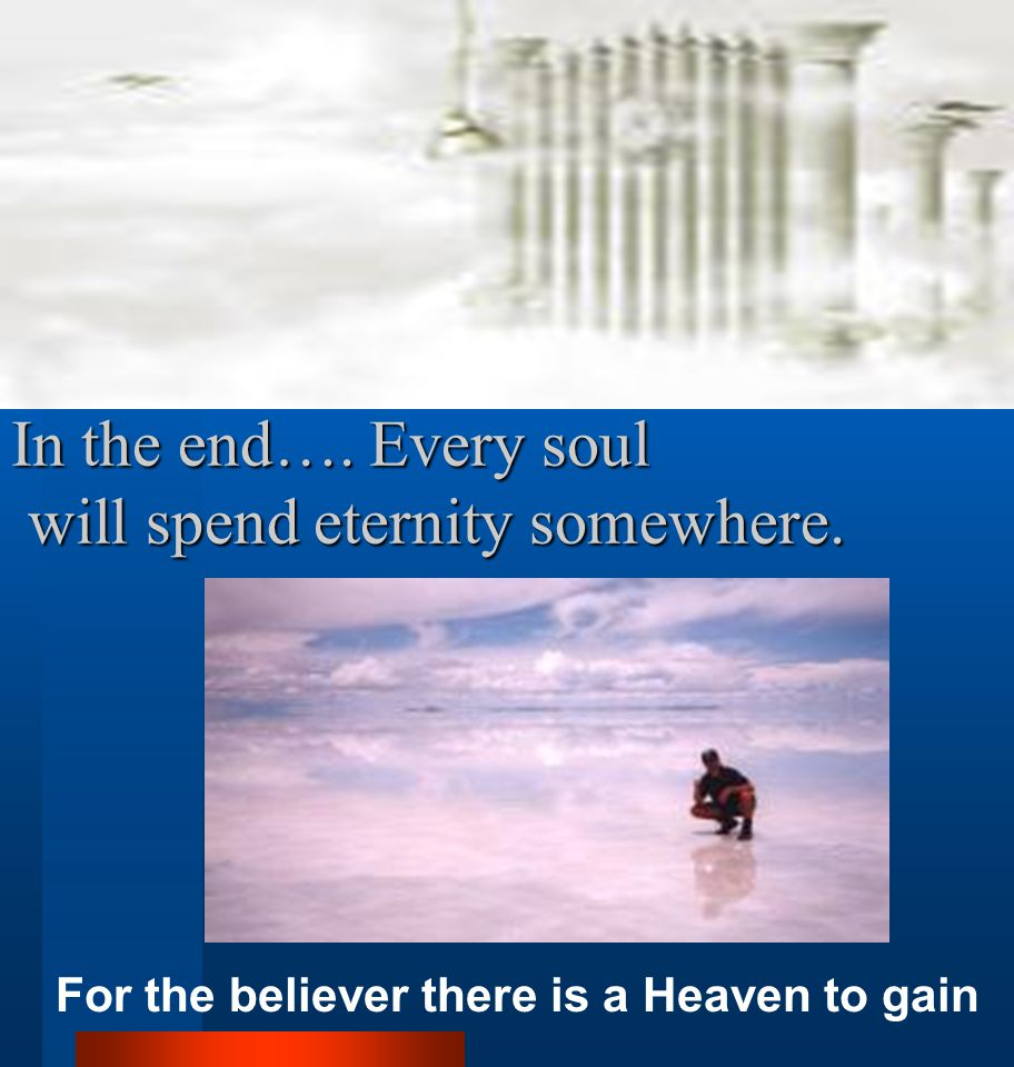 In the end…. Every soul will spend eternity somewhere. For the believer there is a Heaven to gain