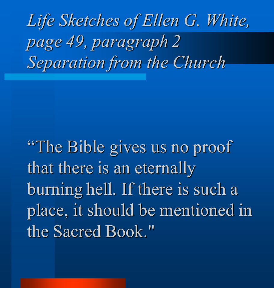 """Life Sketches of Ellen G. White, page 49, paragraph 2 Separation from the Church """"The Bible gives us no proof that there is an eternally burning hell."""