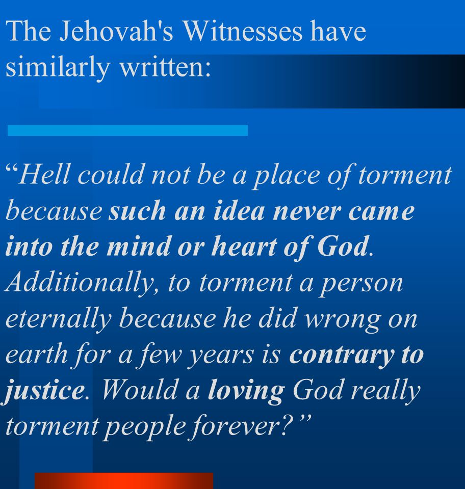 """The Jehovah's Witnesses have similarly written: """"Hell could not be a place of torment because such an idea never came into the mind or heart of God. A"""