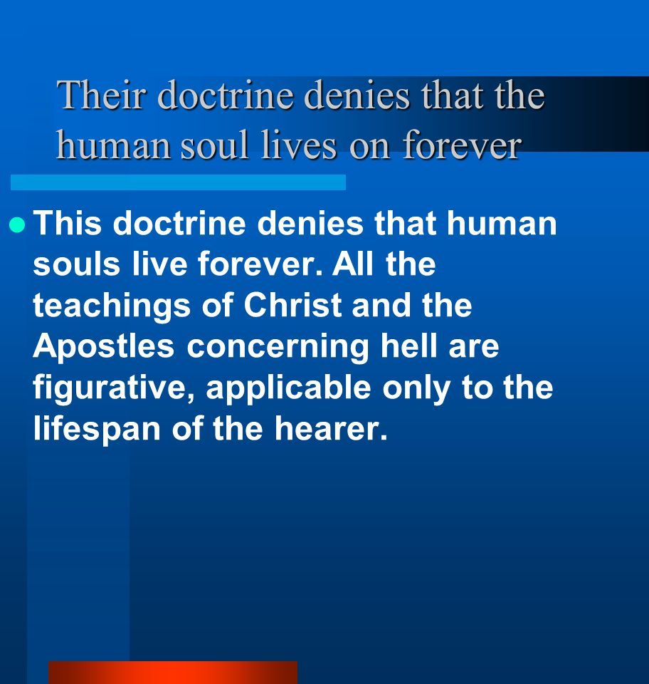 Their doctrine denies that the human soul lives on forever This doctrine denies that human souls live forever. All the teachings of Christ and the Apo