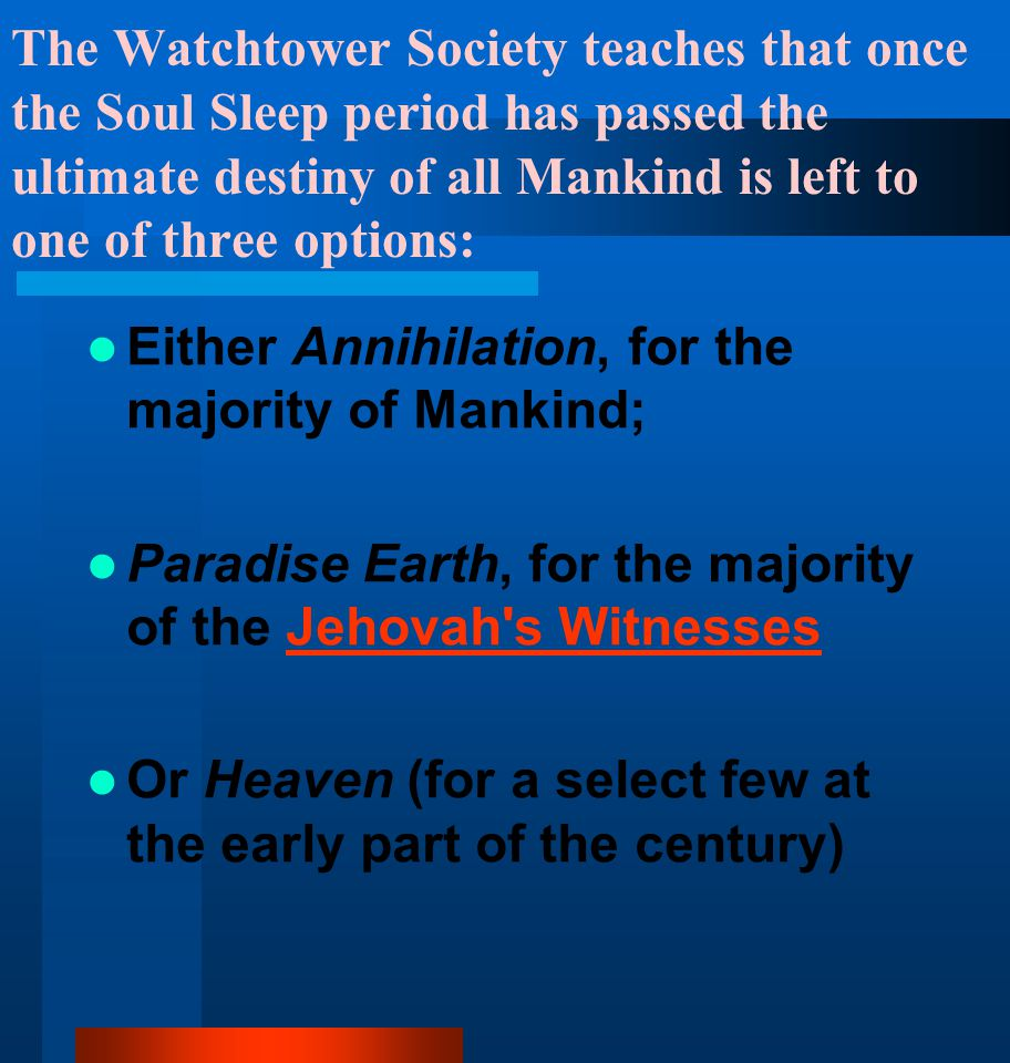 The Watchtower Society teaches that once the Soul Sleep period has passed the ultimate destiny of all Mankind is left to one of three options: Either