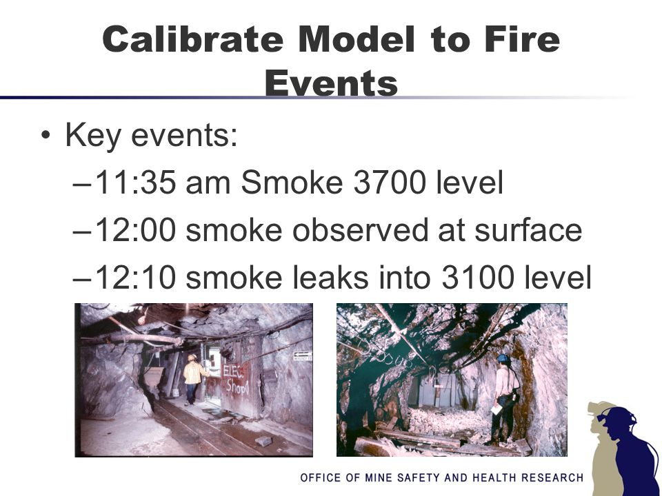 Calibrate Model to Fire Events Key events: –11:35 am Smoke 3700 level –12:00 smoke observed at surface –12:10 smoke leaks into 3100 level