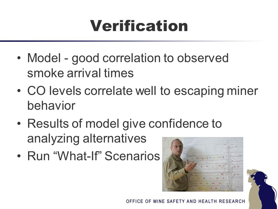 Verification Model - good correlation to observed smoke arrival times CO levels correlate well to escaping miner behavior Results of model give confid
