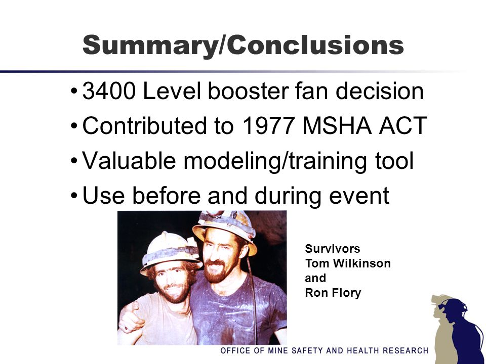 Summary/Conclusions 3400 Level booster fan decision Contributed to 1977 MSHA ACT Valuable modeling/training tool Use before and during event Survivors