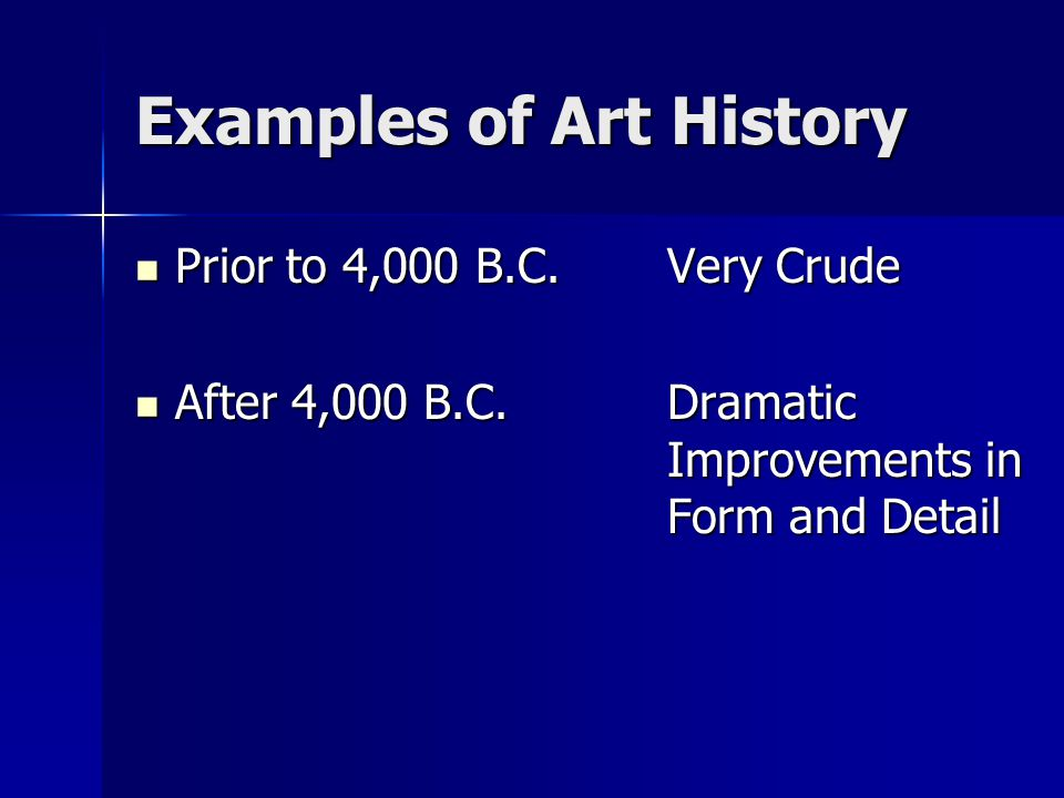 Examples of Art History Prior to 4,000 B.C.Very Crude Prior to 4,000 B.C.Very Crude After 4,000 B.C.Dramatic Improvements in Form and Detail After 4,0