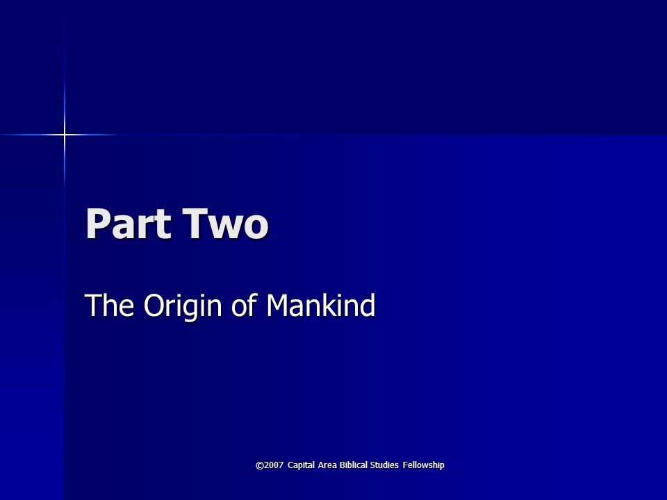 ©2007 Capital Area Biblical Studies Fellowship Part Two The Origin of Mankind