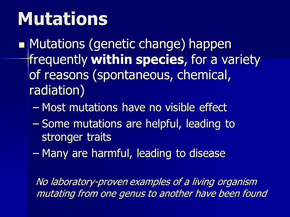 Mutations Mutations (genetic change) happen frequently within species, for a variety of reasons (spontaneous, chemical, radiation) Mutations (genetic