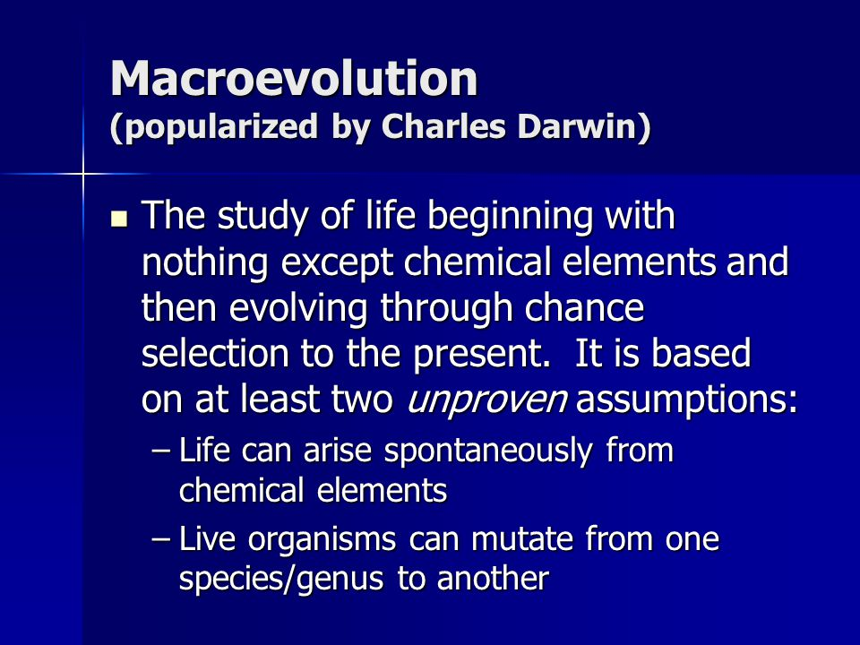 Macroevolution (popularized by Charles Darwin) The study of life beginning with nothing except chemical elements and then evolving through chance sele