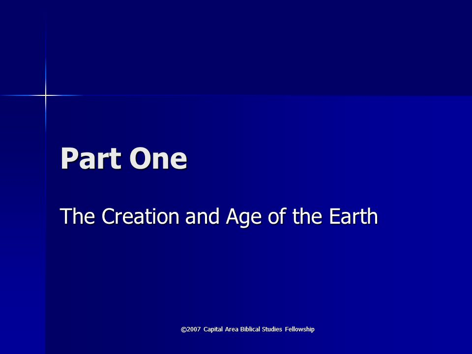 ©2007 Capital Area Biblical Studies Fellowship Part One The Creation and Age of the Earth
