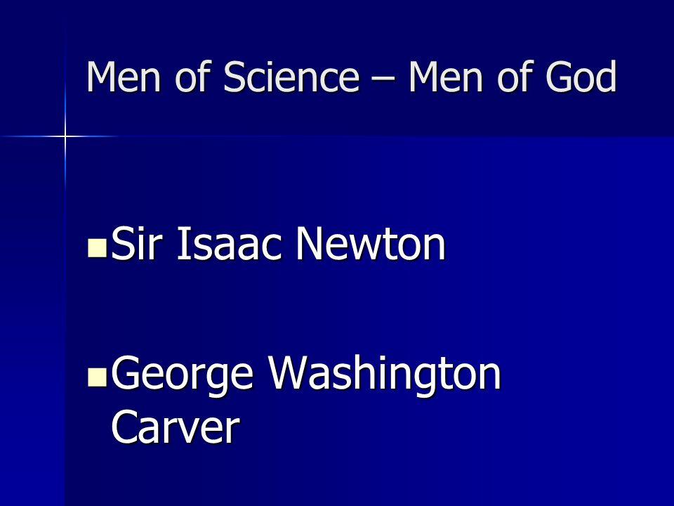 Men of Science – Men of God Sir Isaac Newton Sir Isaac Newton George Washington Carver George Washington Carver