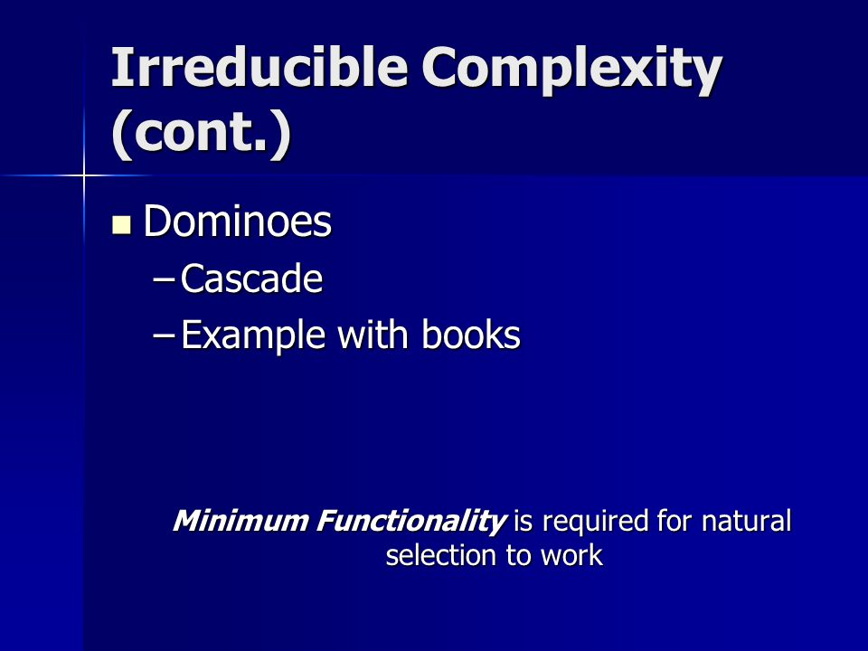 Irreducible Complexity (cont.) Dominoes Dominoes –Cascade –Example with books Minimum Functionality is required for natural selection to work