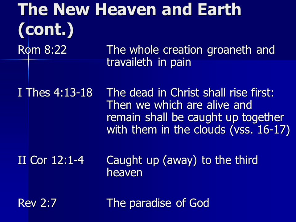 The New Heaven and Earth (cont.) Rom 8:22The whole creation groaneth and travaileth in pain I Thes 4:13-18The dead in Christ shall rise first: Then we