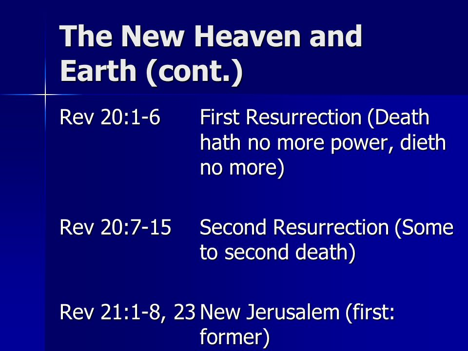 The New Heaven and Earth (cont.) Rev 20:1-6First Resurrection (Death hath no more power, dieth no more) Rev 20:7-15Second Resurrection (Some to second