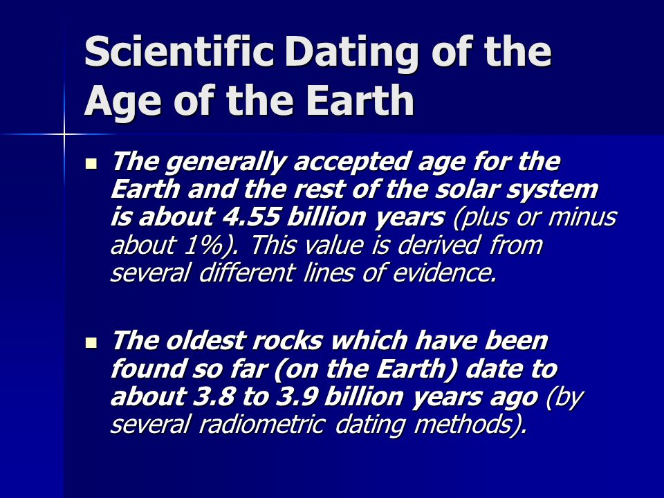 Scientific Dating of the Age of the Earth The generally accepted age for the Earth and the rest of the solar system is about 4.55 billion years (plus