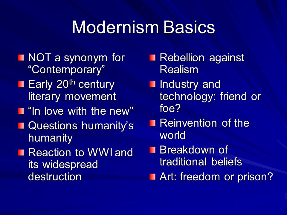 Modernism Basics NOT a synonym for Contemporary Early 20 th century literary movement In love with the new Questions humanity's humanity Reaction to WWI and its widespread destruction Rebellion against Realism Industry and technology: friend or foe.
