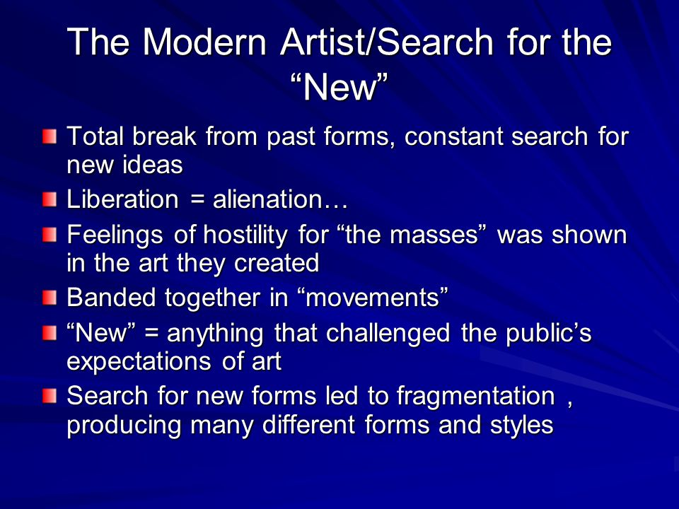 The Modern Artist/Search for the New Total break from past forms, constant search for new ideas Liberation = alienation… Feelings of hostility for the masses was shown in the art they created Banded together in movements New = anything that challenged the public's expectations of art Search for new forms led to fragmentation, producing many different forms and styles
