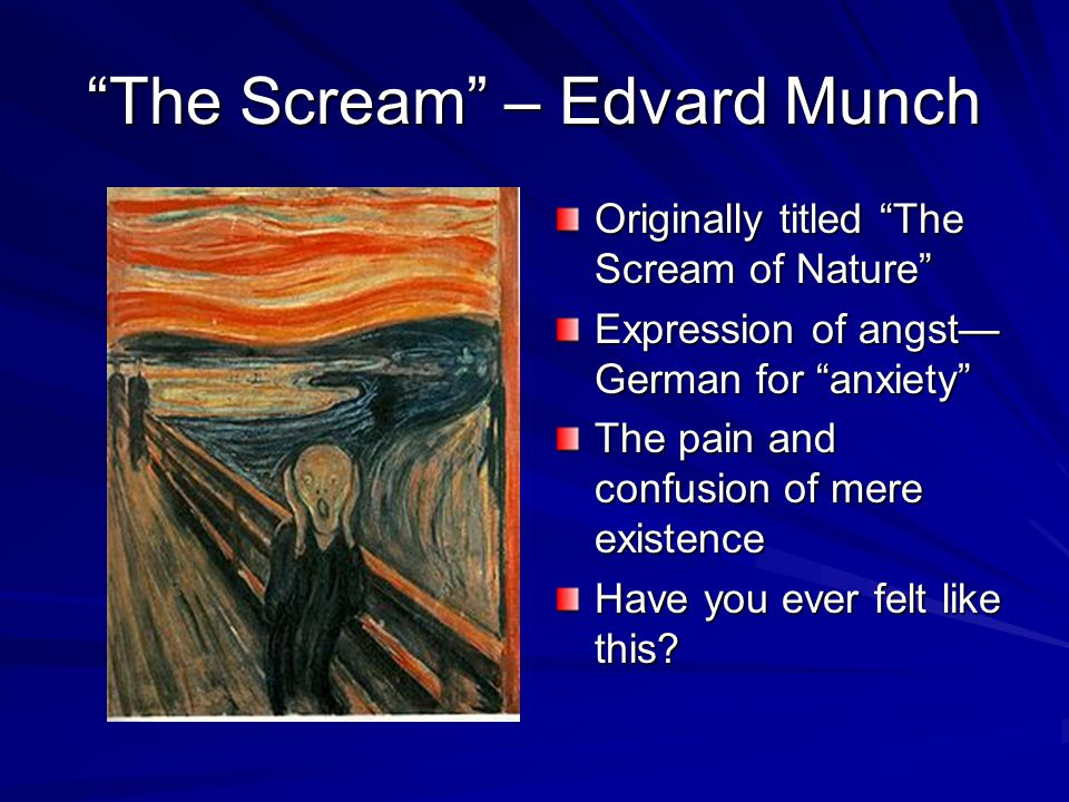 The Scream – Edvard Munch Originally titled The Scream of Nature Expression of angst— German for anxiety The pain and confusion of mere existence Have you ever felt like this