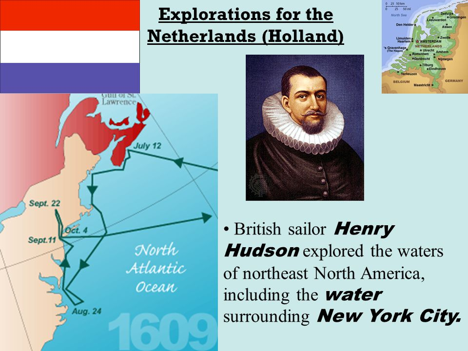 Explorations for the Netherlands (Holland) British sailor Henry Hudson explored the waters of northeast North America, including the water surrounding