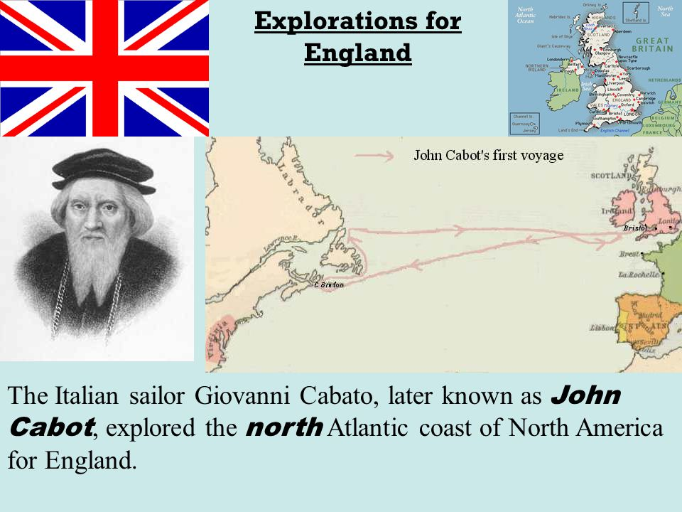 Explorations for England The Italian sailor Giovanni Cabato, later known as John Cabot, explored the north Atlantic coast of North America for England