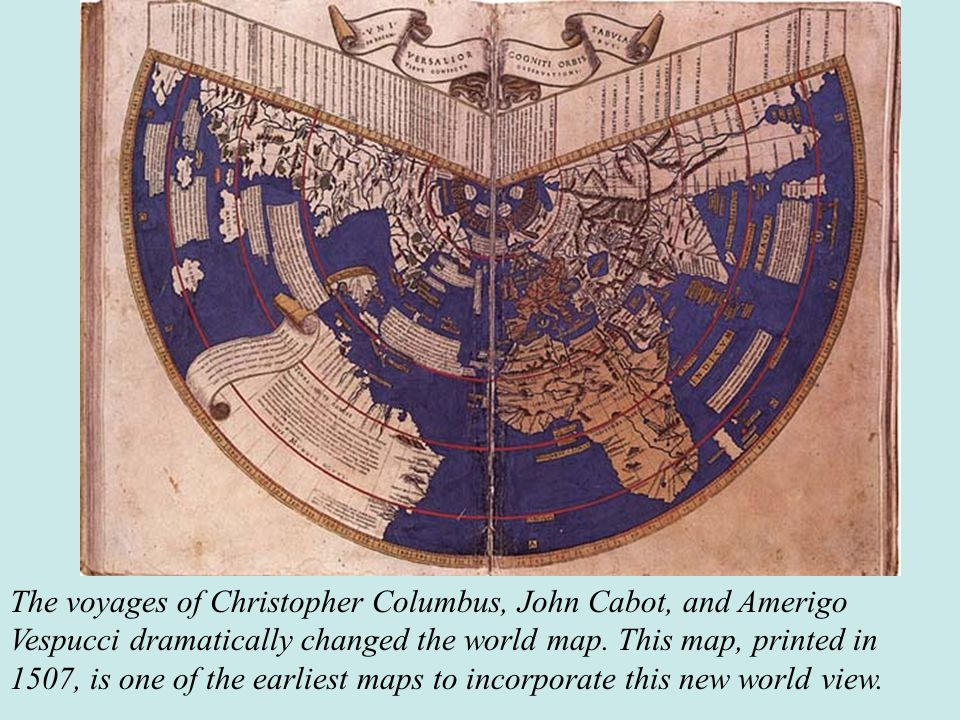 The voyages of Christopher Columbus, John Cabot, and Amerigo Vespucci dramatically changed the world map. This map, printed in 1507, is one of the ear